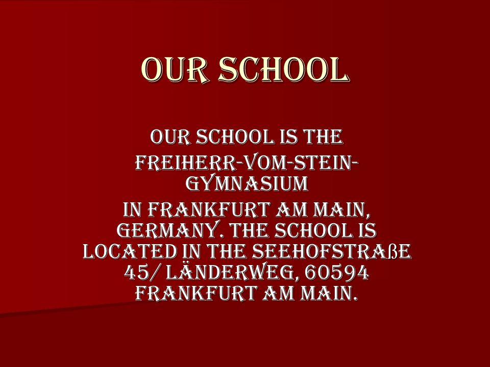 Our school Our school is the Freiherr-vom-Stein- Gymnasium in Frankfurt am Main, Germany.