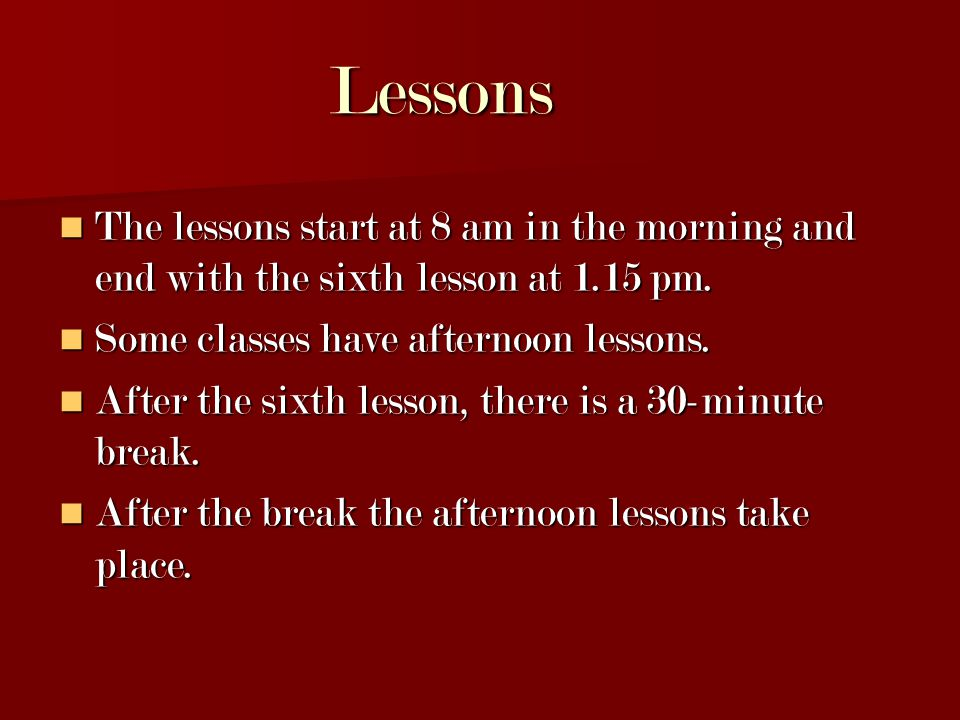 Lessons Lessons The lessons start at 8 am in the morning and end with the sixth lesson at 1.15 pm.