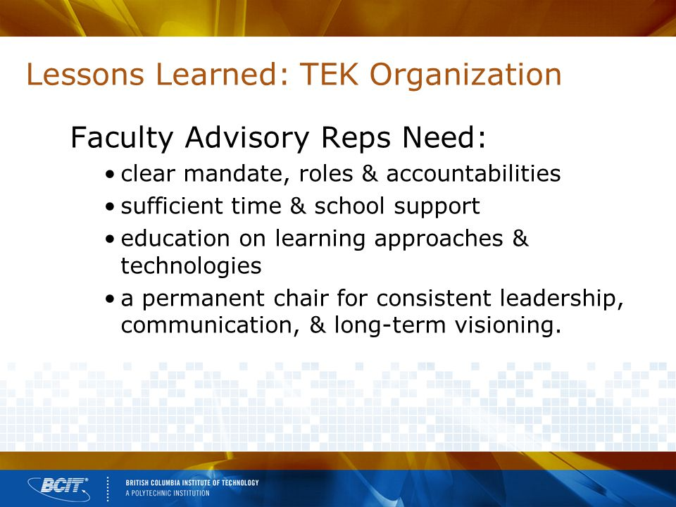 Lessons Learned: TEK Organization Faculty Advisory Reps Need: clear mandate, roles & accountabilities sufficient time & school support education on learning approaches & technologies a permanent chair for consistent leadership, communication, & long-term visioning.