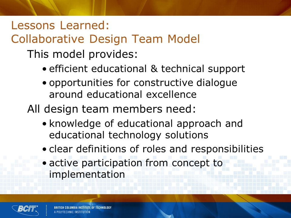 Lessons Learned: Collaborative Design Team Model This model provides: efficient educational & technical support opportunities for constructive dialogue around educational excellence All design team members need: knowledge of educational approach and educational technology solutions clear definitions of roles and responsibilities active participation from concept to implementation