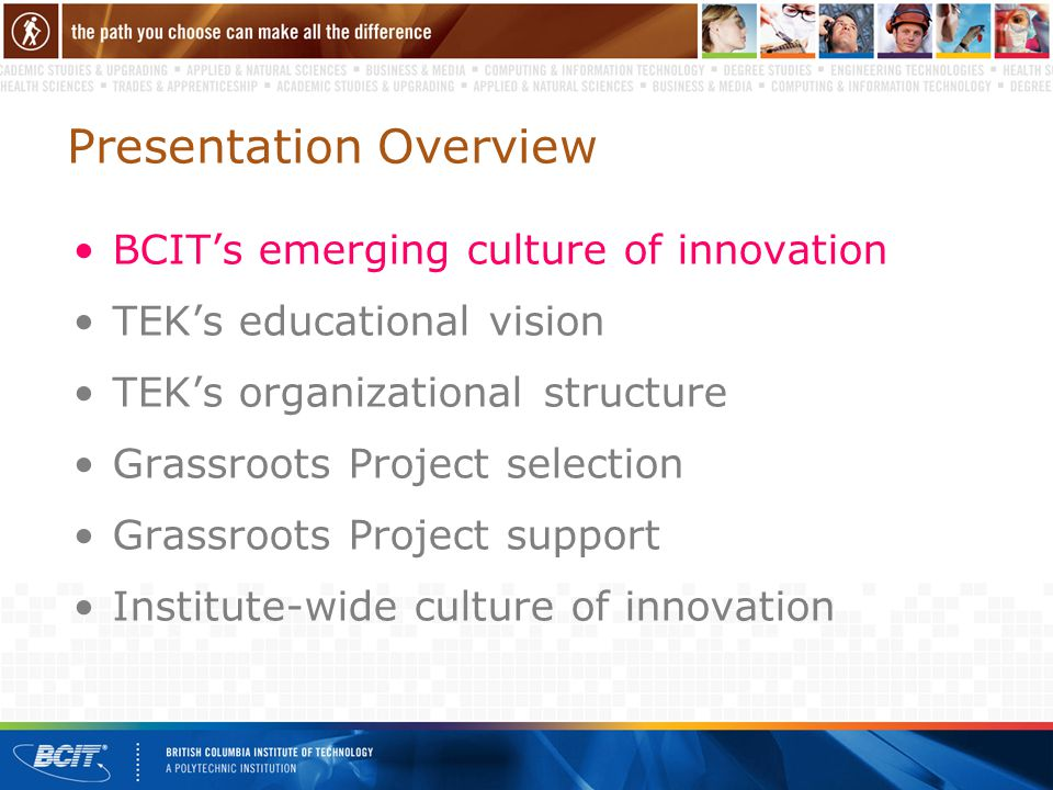 Presentation Overview BCIT's emerging culture of innovation TEK's educational vision TEK's organizational structure Grassroots Project selection Grassroots Project support Institute-wide culture of innovation