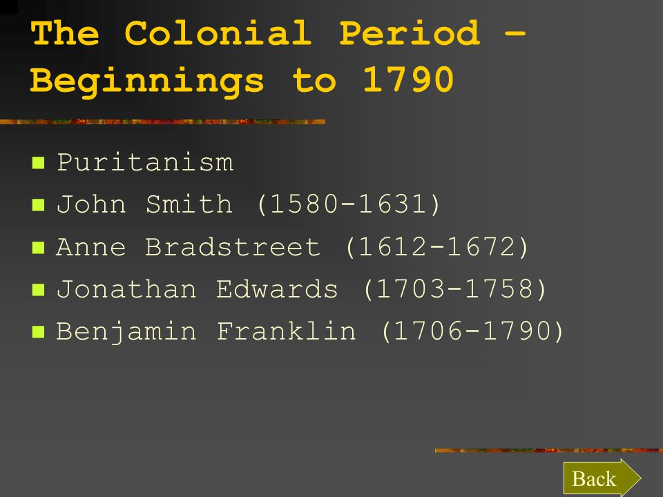 The Colonial Period – Beginnings to 1790 Puritanism John Smith (1580-1631) Anne Bradstreet (1612-1672) Jonathan Edwards (1703-1758) Benjamin Franklin (1706-1790) Back