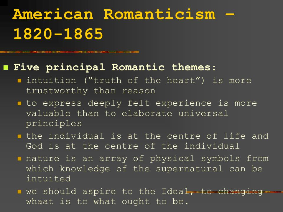 American Romanticism – 1820-1865 Five principal Romantic themes: intuition ( truth of the heart ) is more trustworthy than reason to express deeply felt experience is more valuable than to elaborate universal principles the individual is at the centre of life and God is at the centre of the individual nature is an array of physical symbols from which knowledge of the supernatural can be intuited we should aspire to the Ideal, to changing whaat is to what ought to be.