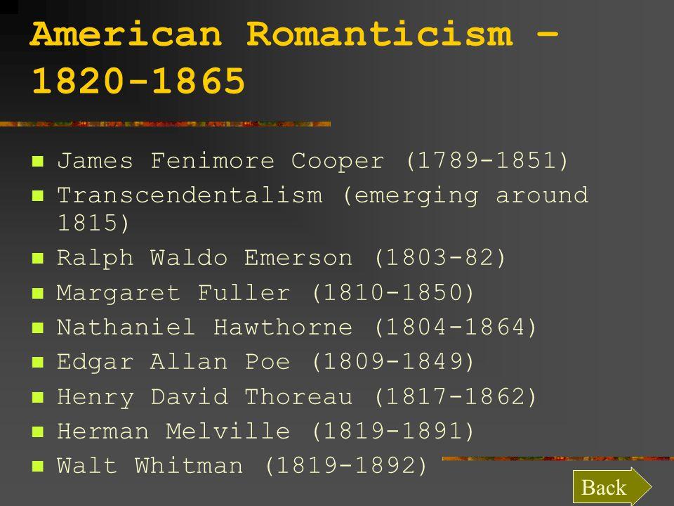 American Romanticism – 1820-1865 James Fenimore Cooper (1789-1851) Transcendentalism (emerging around 1815) Ralph Waldo Emerson (1803-82) Margaret Fuller (1810-1850) Nathaniel Hawthorne (1804-1864) Edgar Allan Poe (1809-1849) Henry David Thoreau (1817-1862) Herman Melville (1819-1891) Walt Whitman (1819-1892) Back