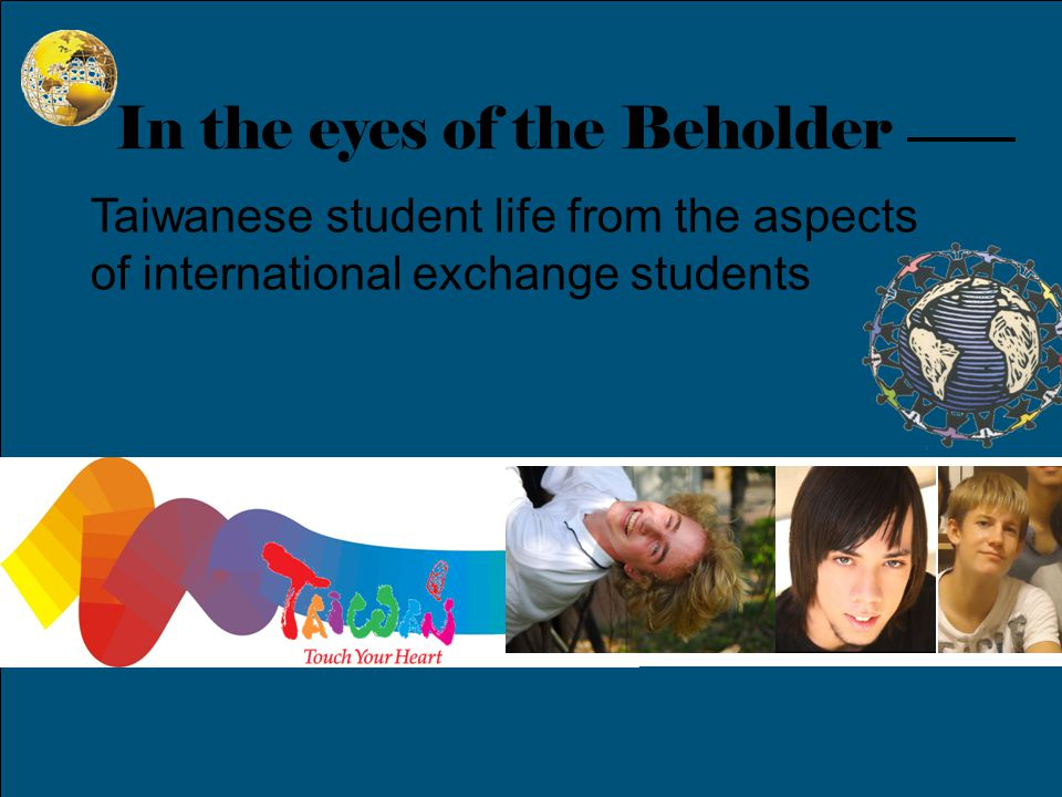 In the eyes of the Beholder Taiwanese student life from the aspects of international exchange students Grant Fuller From Utah, United States of America Micah Simon From Houston, United States of America