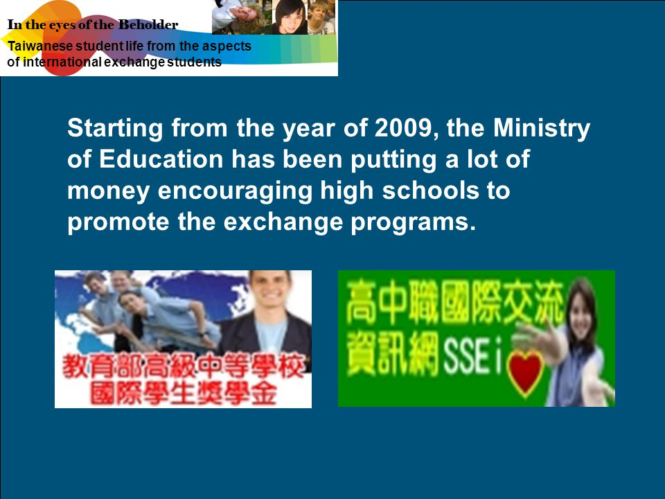 In the eyes of the Beholder Taiwanese student life from the aspects of international exchange students Starting from the year of 2009, the Ministry of Education has been putting a lot of money encouraging high schools to promote the exchange programs.