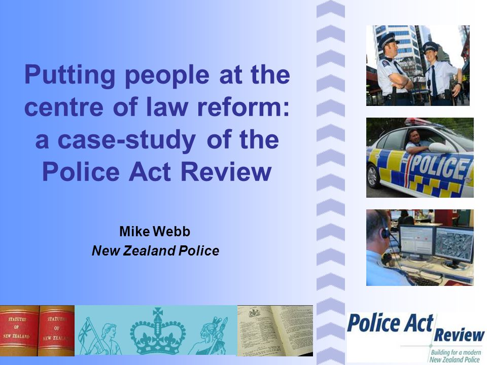 Putting people at the centre of law reform: a case-study of the Police Act Review Mike Webb New Zealand Police
