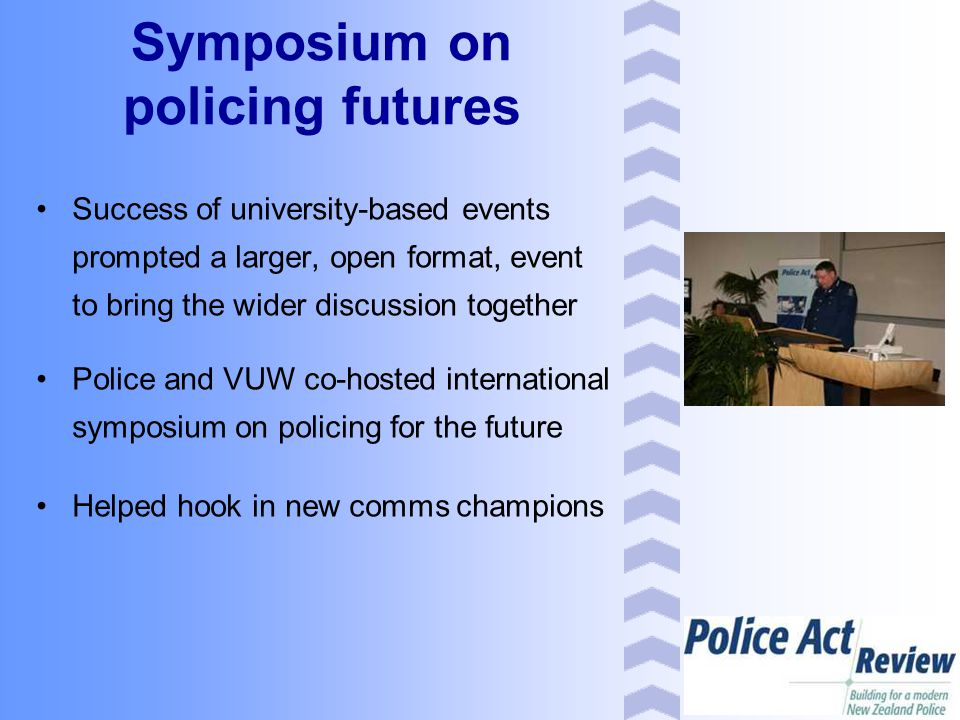 Success of university-based events prompted a larger, open format, event to bring the wider discussion together Police and VUW co-hosted international symposium on policing for the future Helped hook in new comms champions Symposium on policing futures