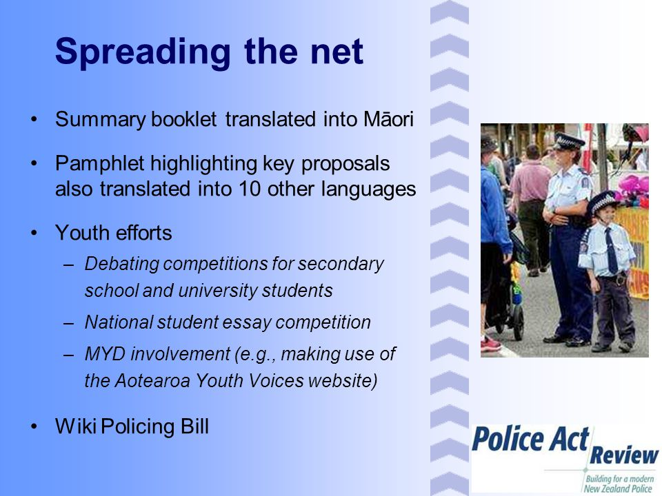 Spreading the net Summary booklet translated into Māori Pamphlet highlighting key proposals also translated into 10 other languages Youth efforts –Debating competitions for secondary school and university students –National student essay competition –MYD involvement (e.g., making use of the Aotearoa Youth Voices website) Wiki Policing Bill