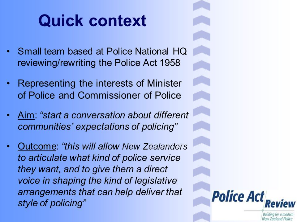 Public research Started mid 2006 by UMR Research Ltd Capturing views of Kiwis on what sort of police service they want and expect Primarily qualitative research (e.g., focus groups), but with quantitative aspects (e.g., household surveys) Sample included mix of gender, ethnicity, age, urban/rural, victim/non-victim, etc.