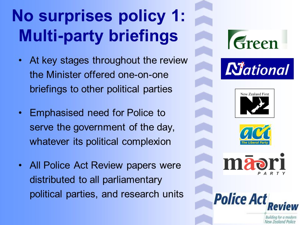 No surprises policy 1: Multi-party briefings At key stages throughout the review the Minister offered one-on-one briefings to other political parties Emphasised need for Police to serve the government of the day, whatever its political complexion All Police Act Review papers were distributed to all parliamentary political parties, and research units