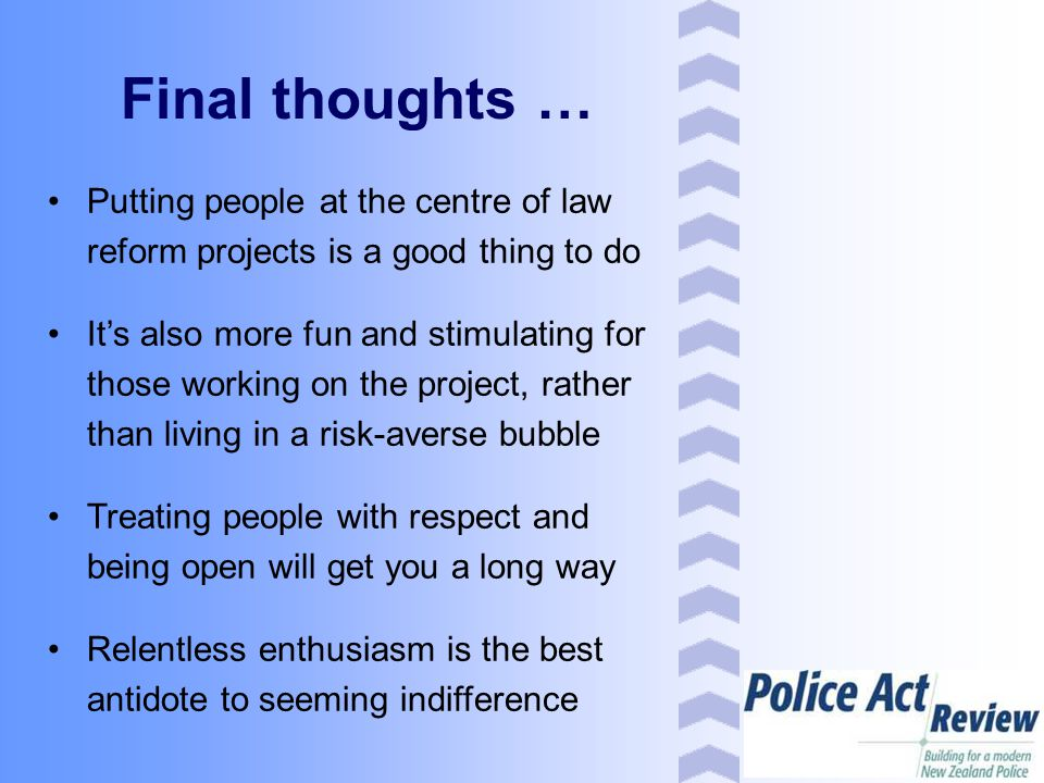 Final thoughts … Putting people at the centre of law reform projects is a good thing to do It's also more fun and stimulating for those working on the project, rather than living in a risk-averse bubble Treating people with respect and being open will get you a long way Relentless enthusiasm is the best antidote to seeming indifference