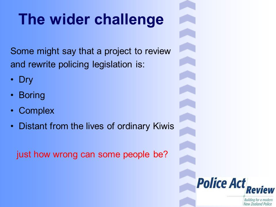 The wider challenge Some might say that a project to review and rewrite policing legislation is: Dry Boring Complex Distant from the lives of ordinary Kiwis just how wrong can some people be