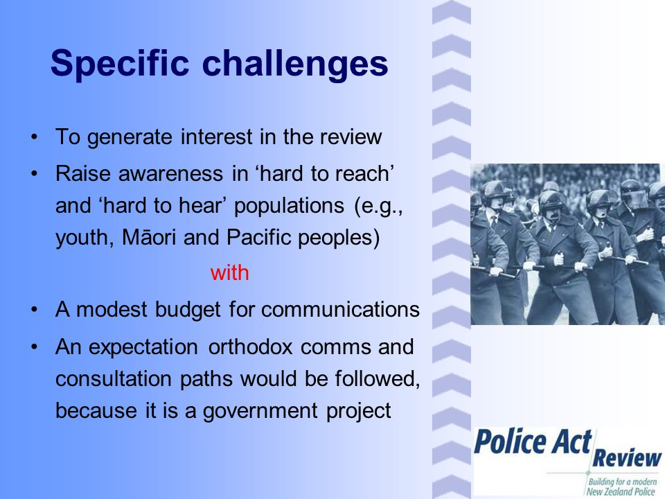 Specific challenges To generate interest in the review Raise awareness in 'hard to reach' and 'hard to hear' populations (e.g., youth, Māori and Pacific peoples) with A modest budget for communications An expectation orthodox comms and consultation paths would be followed, because it is a government project