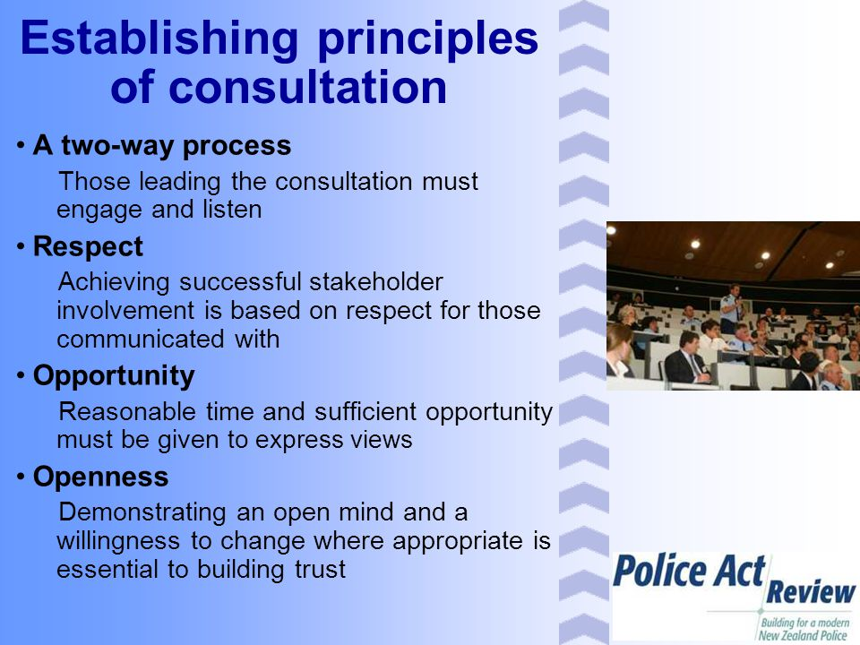 Establishing principles of consultation A two-way process Those leading the consultation must engage and listen Respect Achieving successful stakeholder involvement is based on respect for those communicated with Opportunity Reasonable time and sufficient opportunity must be given to express views Openness Demonstrating an open mind and a willingness to change where appropriate is essential to building trust