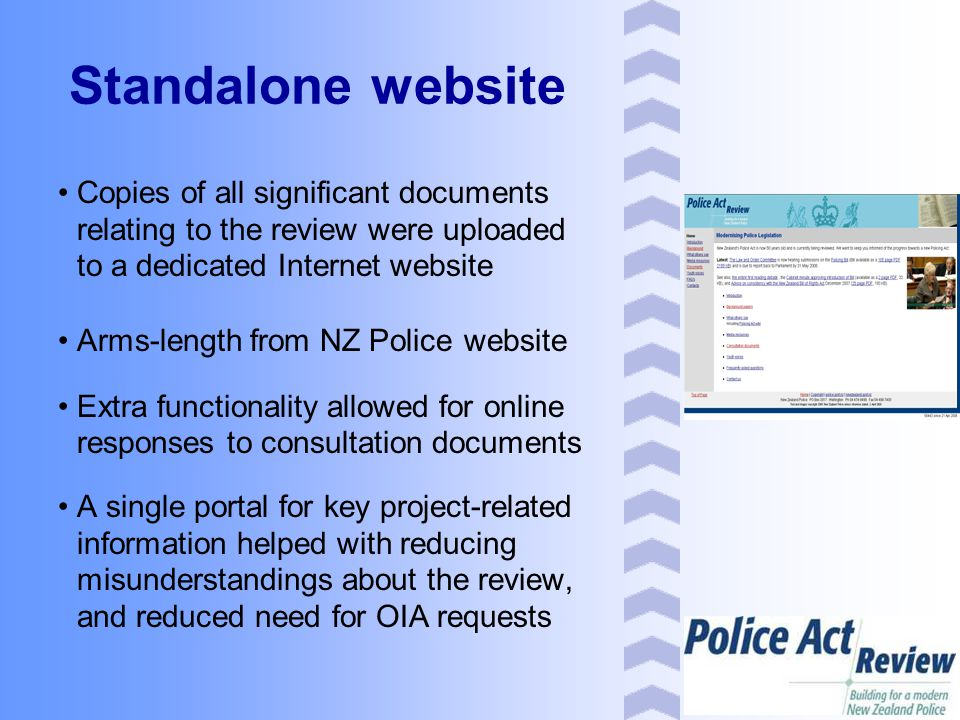 Standalone website Copies of all significant documents relating to the review were uploaded to a dedicated Internet website Arms-length from NZ Police website Extra functionality allowed for online responses to consultation documents A single portal for key project-related information helped with reducing misunderstandings about the review, and reduced need for OIA requests