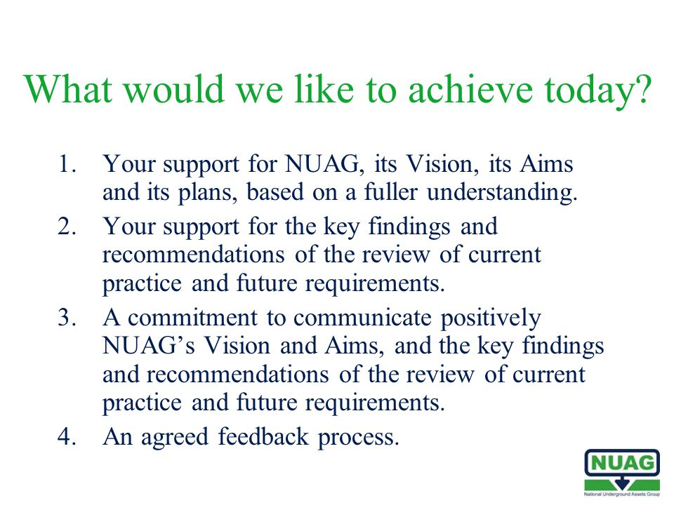 What would we like to achieve today? 1.Your support for NUAG, its Vision, its Aims and its plans, based on a fuller understanding. 2.Your support for