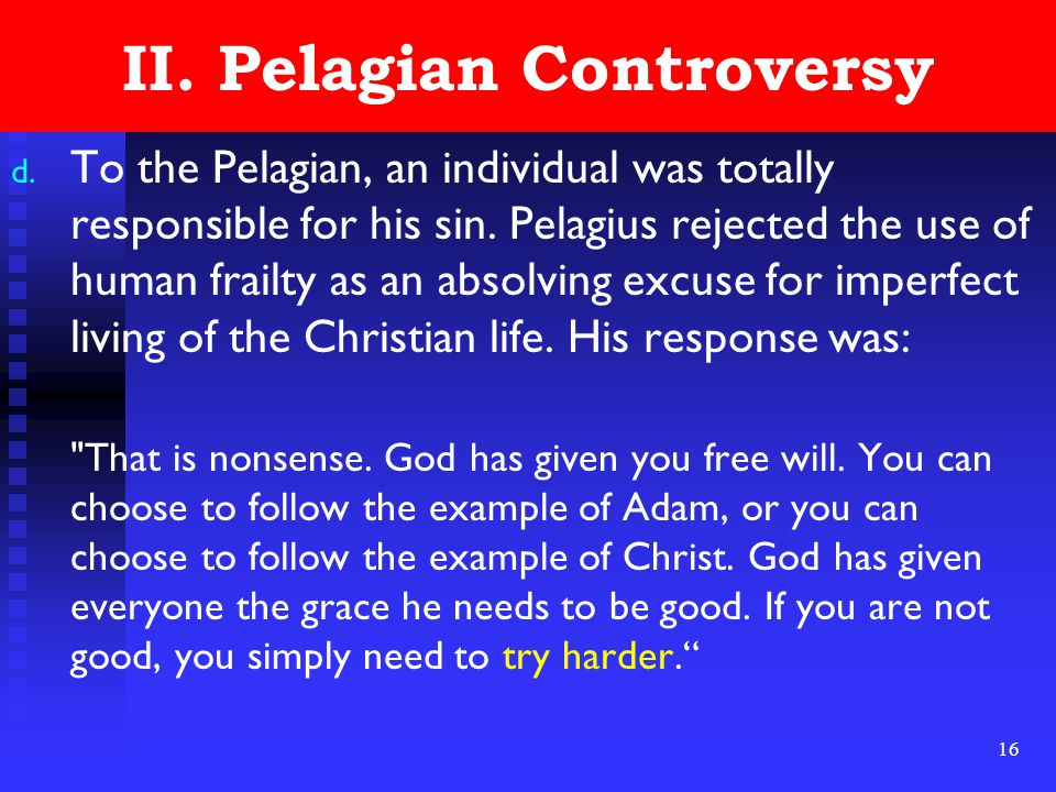 16 II. Pelagian Controversy d. To the Pelagian, an individual was totally responsible for his sin.
