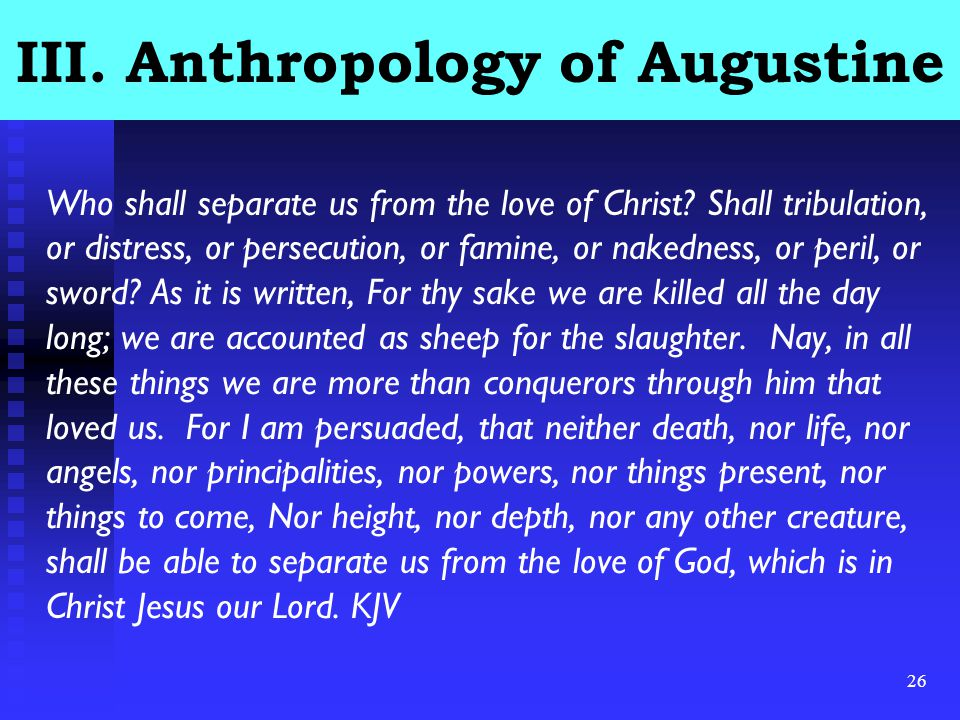 26 III.Anthropology of Augustine Who shall separate us from the love of Christ.