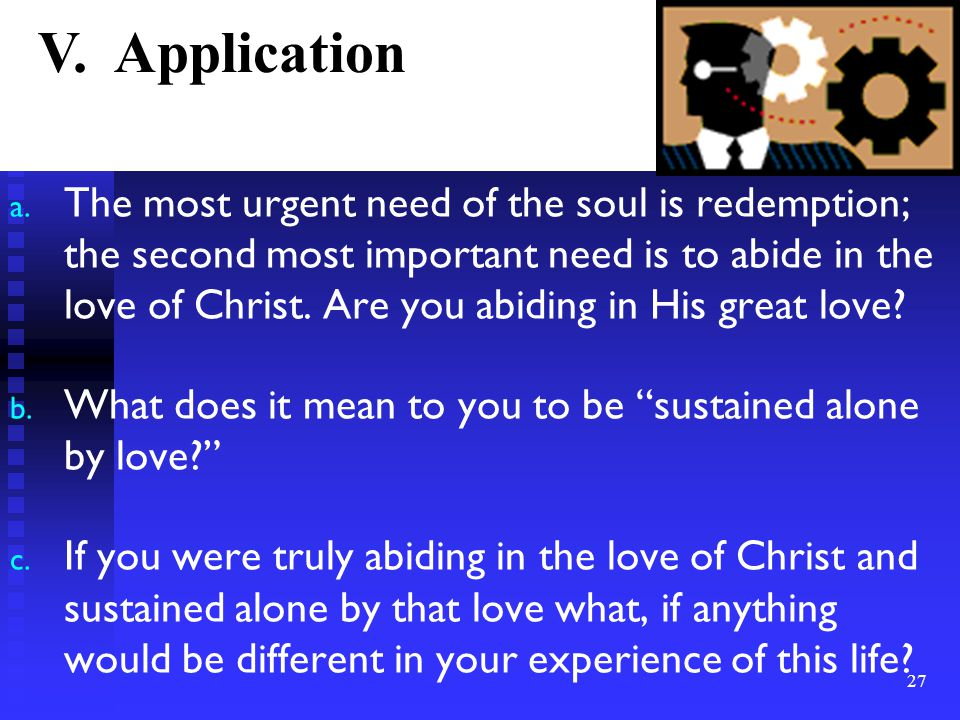 a. The most urgent need of the soul is redemption; the second most important need is to abide in the love of Christ. Are you abiding in His great love