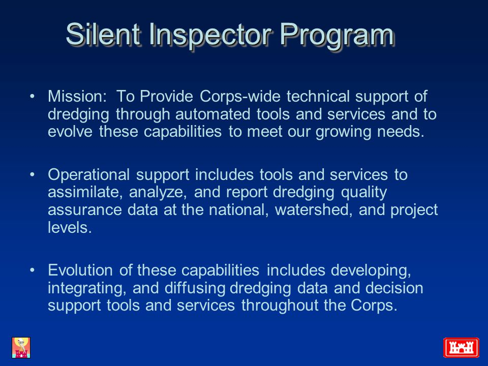 Silent Inspector Program Mission: To Provide Corps-wide technical support of dredging through automated tools and services and to evolve these capabilities to meet our growing needs.