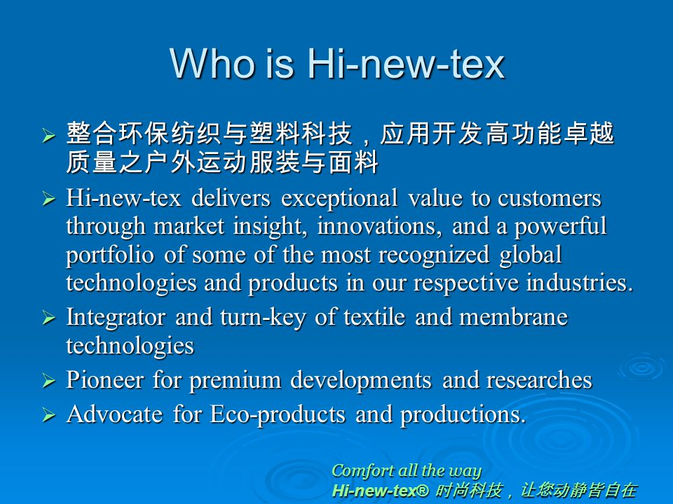 Who is Hi-new-tex  整合环保纺织与塑料科技,应用开发高功能卓越 质量之户外运动服装与面料  Hi-new-tex delivers exceptional value to customers through market insight, innovations, and a powerful portfolio of some of the most recognized global technologies and products in our respective industries.