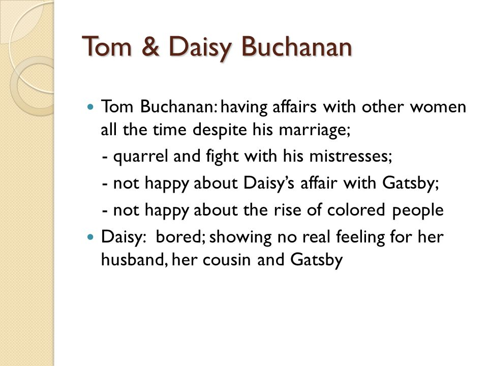 Tom & Daisy Buchanan Tom Buchanan: having affairs with other women all the time despite his marriage; - quarrel and fight with his mistresses; - not happy about Daisy's affair with Gatsby; - not happy about the rise of colored people Daisy: bored; showing no real feeling for her husband, her cousin and Gatsby
