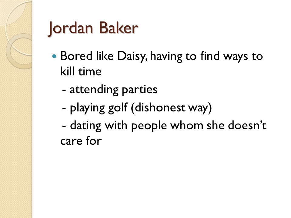 Jordan Baker Bored like Daisy, having to find ways to kill time - attending parties - playing golf (dishonest way) - dating with people whom she doesn't care for