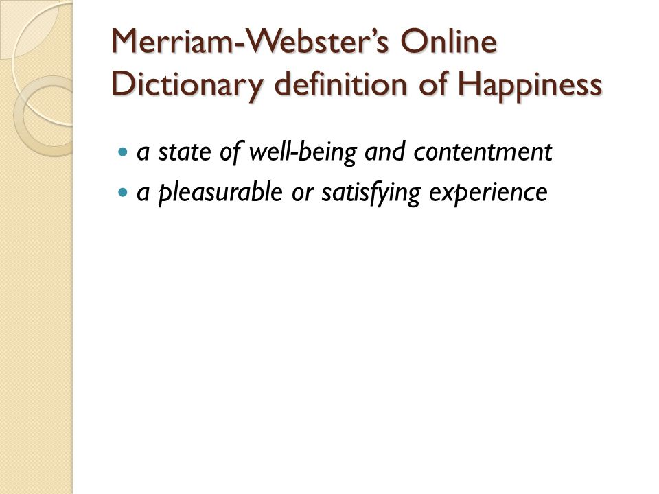 Merriam-Webster's Online Dictionary definition of Happiness a state of well-being and contentment a pleasurable or satisfying experience