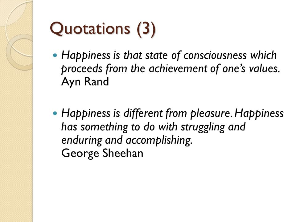 Quotations (3) Happiness is that state of consciousness which proceeds from the achievement of one's values.