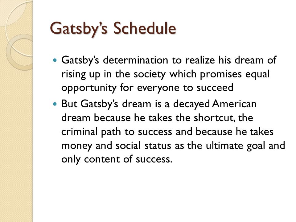 Gatsby's Schedule Gatsby's determination to realize his dream of rising up in the society which promises equal opportunity for everyone to succeed But Gatsby's dream is a decayed American dream because he takes the shortcut, the criminal path to success and because he takes money and social status as the ultimate goal and only content of success.