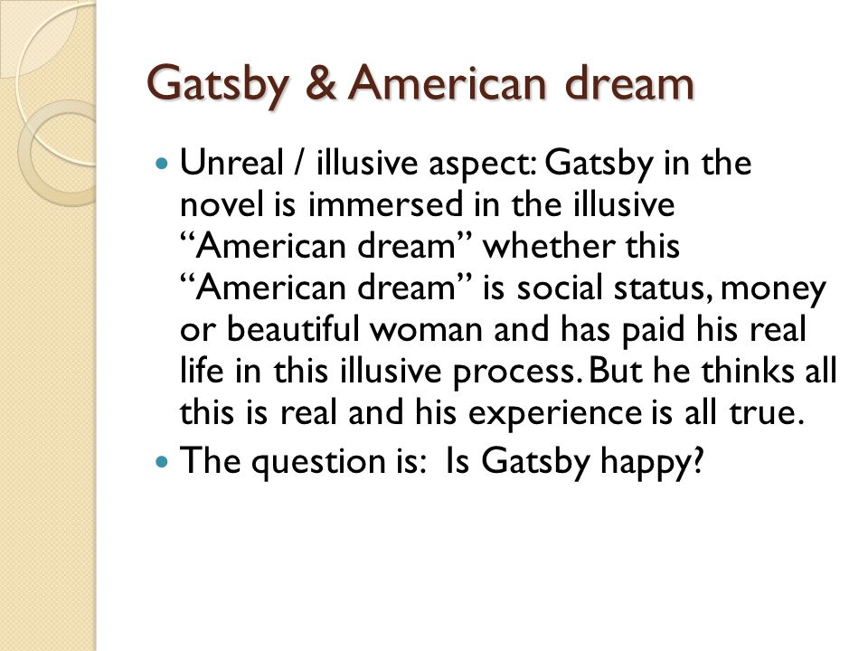 Gatsby & American dream Unreal / illusive aspect: Gatsby in the novel is immersed in the illusive American dream whether this American dream is social status, money or beautiful woman and has paid his real life in this illusive process.