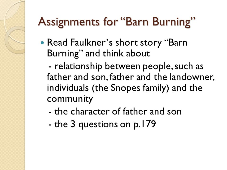 Assignments for Barn Burning Read Faulkner ' s short story Barn Burning and think about - relationship between people, such as father and son, father and the landowner, individuals (the Snopes family) and the community - the character of father and son - the 3 questions on p.179