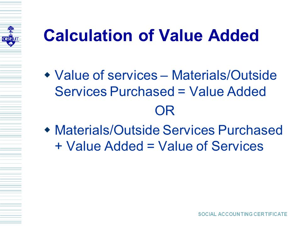 SOCIAL ACCOUNTING CERTIFICATE Calculation of Value Added  Value of services – Materials/Outside Services Purchased = Value Added OR  Materials/Outside Services Purchased + Value Added = Value of Services