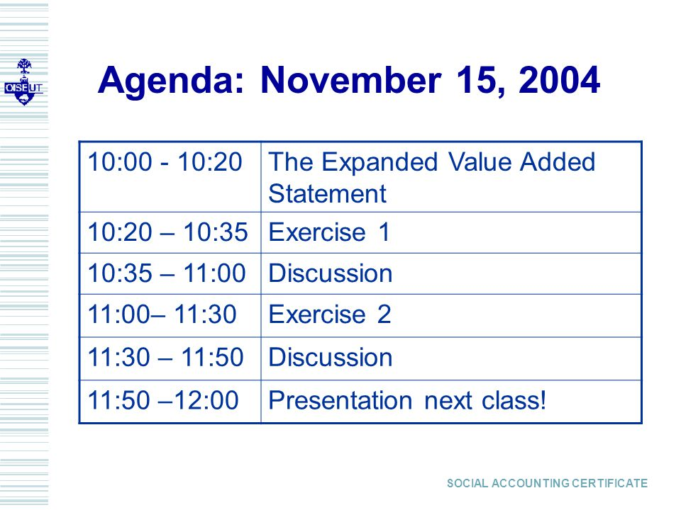 SOCIAL ACCOUNTING CERTIFICATE Agenda: November 15, 2004 10:00 - 10:20The Expanded Value Added Statement 10:20 – 10:35Exercise 1 10:35 – 11:00Discussion 11:00– 11:30Exercise 2 11:30 – 11:50Discussion 11:50 –12:00Presentation next class!