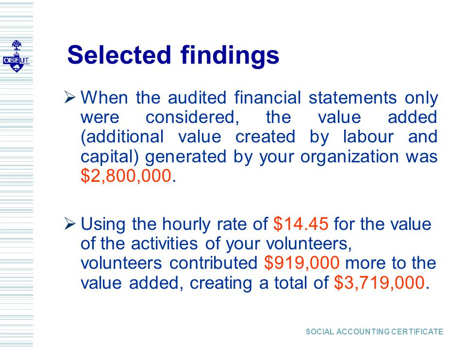 SOCIAL ACCOUNTING CERTIFICATE Selected findings  When the audited financial statements only were considered, the value added (additional value created by labour and capital) generated by your organization was $2,800,000.