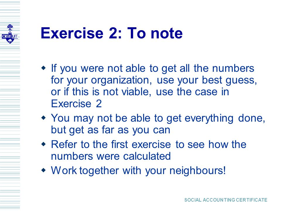SOCIAL ACCOUNTING CERTIFICATE Exercise 2: To note  If you were not able to get all the numbers for your organization, use your best guess, or if this is not viable, use the case in Exercise 2  You may not be able to get everything done, but get as far as you can  Refer to the first exercise to see how the numbers were calculated  Work together with your neighbours!