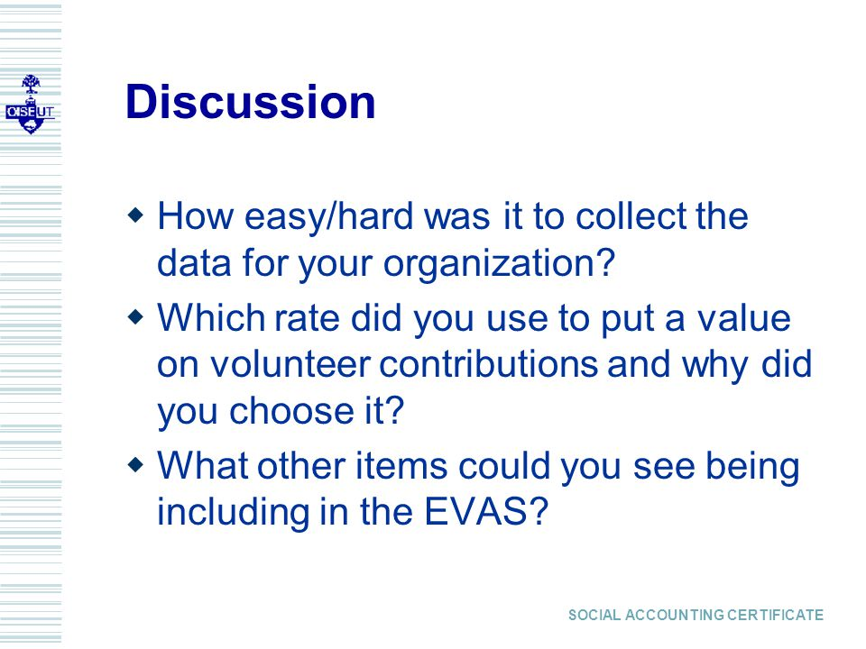 SOCIAL ACCOUNTING CERTIFICATE Discussion  How easy/hard was it to collect the data for your organization.