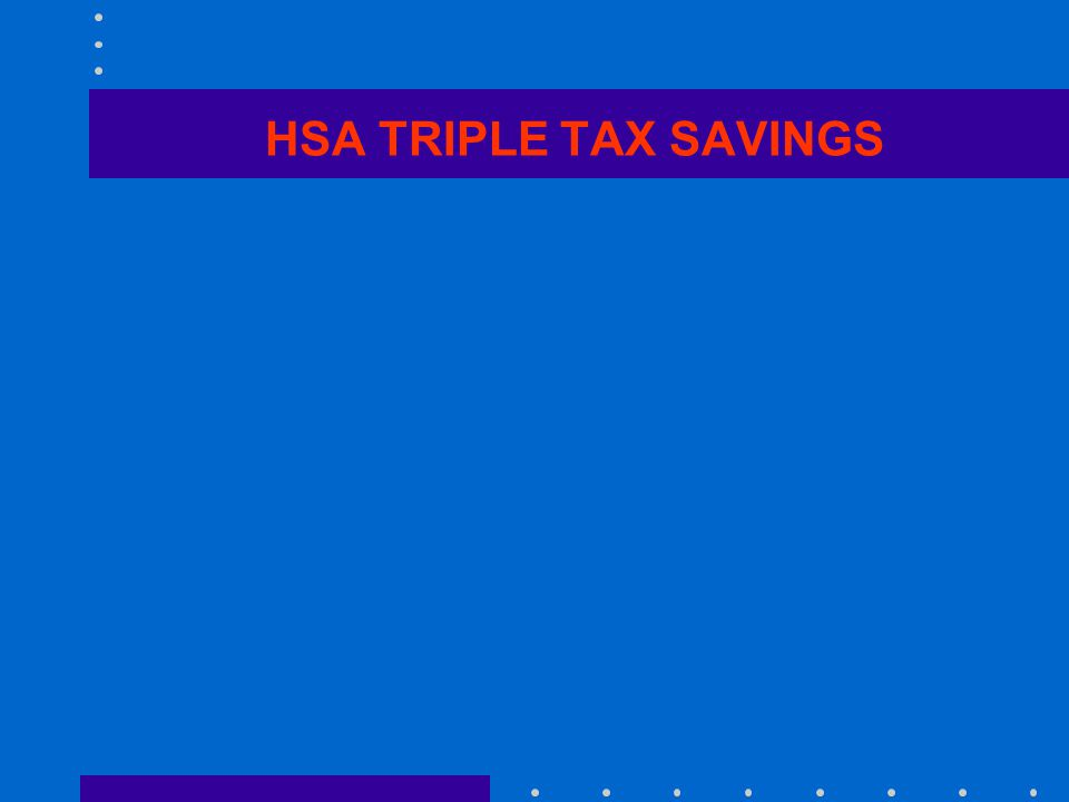 HSA PLANS OFFER TRIPLE SAVINGS Lower company payroll taxes Lower employee state & federal income, FICA and Medicare taxes Lower premiums and health care out of pocket expenses