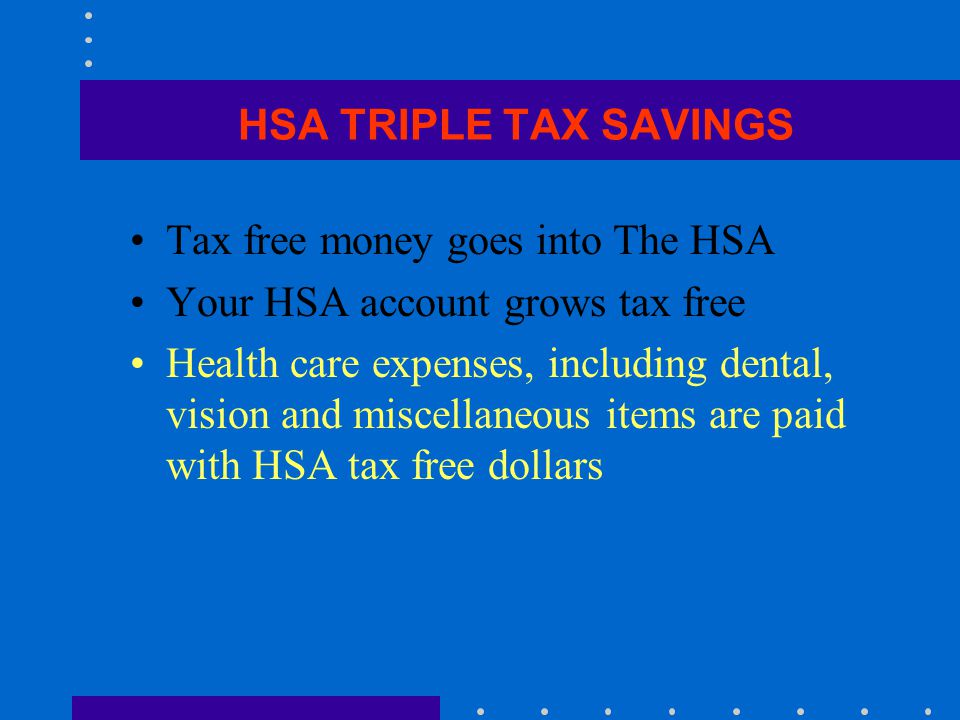 HSA TRIPLE TAX SAVINGS Tax free money goes into The HSA Your HSA account grows tax free