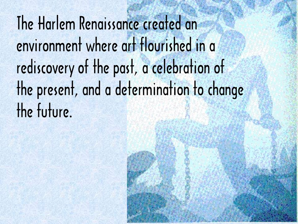 The Harlem Renaissance created an environment where art flourished in a rediscovery of the past, a celebration of the present, and a determination to change the future.