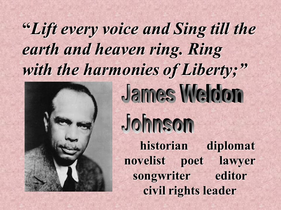 """""""Lift every voice and Sing till the earth and heaven ring. Ring with the harmonies of Liberty;"""" historian diplomat novelist poet lawyer songwriter edi"""