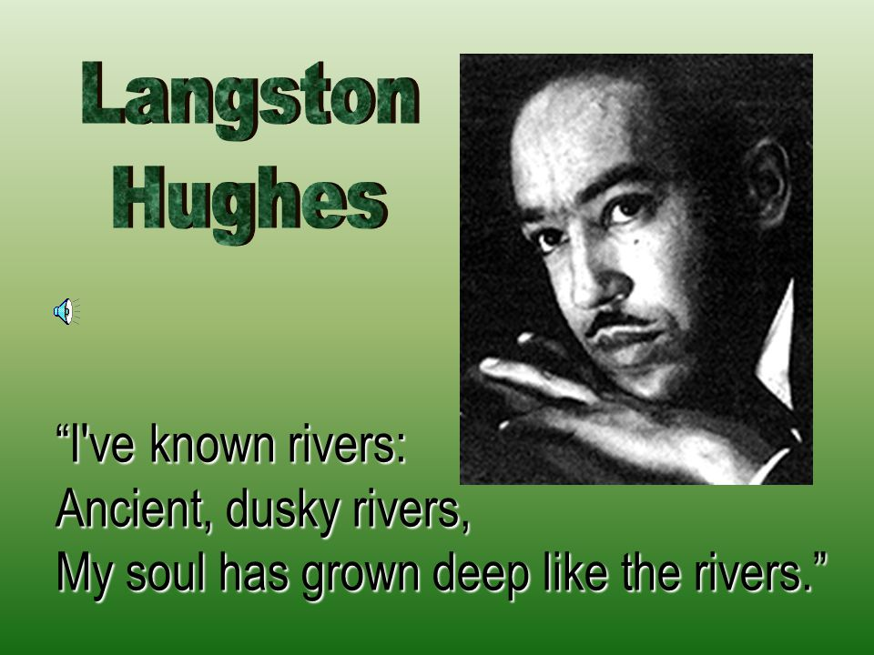 """""""I've known rivers: Ancient, dusky rivers, My soul has grown deep like the rivers."""""""