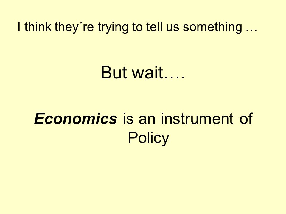 I think they´re trying to tell us something … But wait…. Economics is an instrument of Policy
