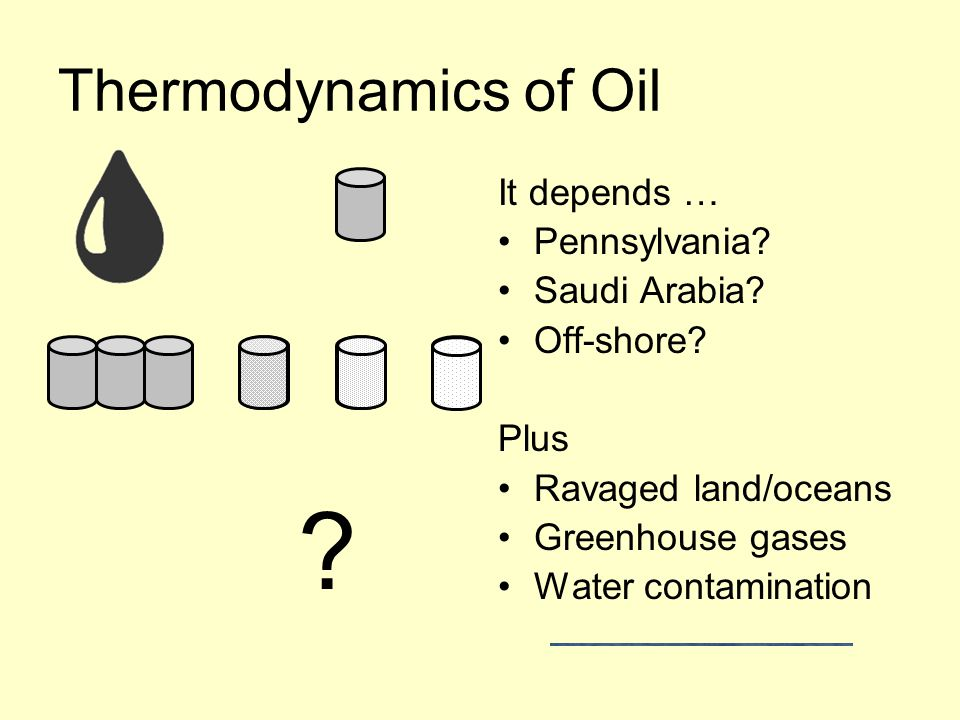 Thermodynamics of Oil It depends … Pennsylvania? Saudi Arabia? Off-shore? Plus Ravaged land/oceans Greenhouse gases Water contamination ?