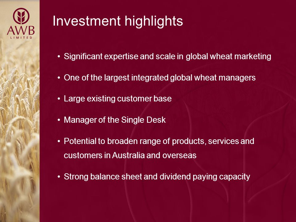 Investment highlights Significant expertise and scale in global wheat marketing One of the largest integrated global wheat managers Large existing customer base Manager of the Single Desk Potential to broaden range of products, services and customers in Australia and overseas Strong balance sheet and dividend paying capacity