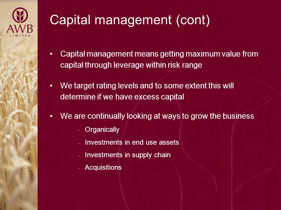 Capital management (cont) Capital management means getting maximum value from capital through leverage within risk range We target rating levels and to some extent this will determine if we have excess capital We are continually looking at ways to grow the business - Organically - Investments in end use assets - Investments in supply chain - Acquisitions