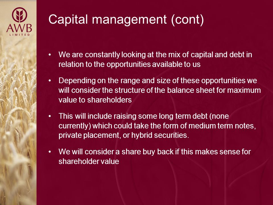 Capital management (cont) We are constantly looking at the mix of capital and debt in relation to the opportunities available to us Depending on the range and size of these opportunities we will consider the structure of the balance sheet for maximum value to shareholders This will include raising some long term debt (none currently) which could take the form of medium term notes, private placement, or hybrid securities.