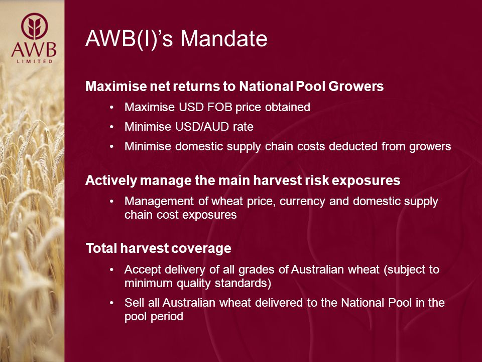 AWB(I)'s Mandate Maximise net returns to National Pool Growers Maximise USD FOB price obtained Minimise USD/AUD rate Minimise domestic supply chain costs deducted from growers Actively manage the main harvest risk exposures Management of wheat price, currency and domestic supply chain cost exposures Total harvest coverage Accept delivery of all grades of Australian wheat (subject to minimum quality standards) Sell all Australian wheat delivered to the National Pool in the pool period