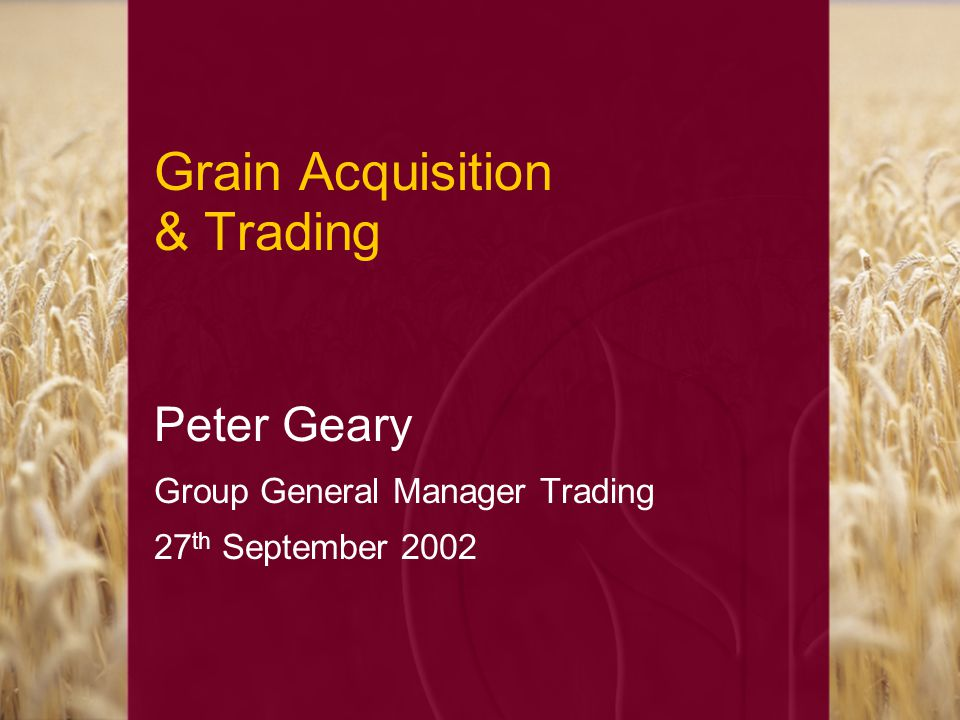 Grain Acquisition & Trading Peter Geary Group General Manager Trading 27 th September 2002